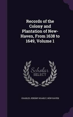 Records of the Colony and Plantation of New-Haven, from 1638 to 1649, Volume 1 by Charles Jeremy Hoadly image