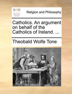 Catholics. an Argument on Behalf of the Catholics of Ireland. by Theobald Wolfe Tone image
