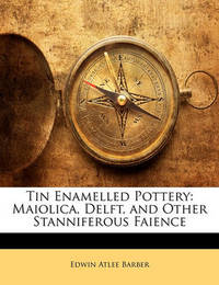 Tin Enamelled Pottery: Maiolica, Delft, and Other Stanniferous Faience by Edwin Atlee Barber