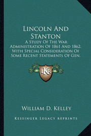 Lincoln and Stanton: A Study of the War Administration of 1861 and 1862, with Special Consideration of Some Recent Statements of Gen. George B. McClellan by William D. Kelley