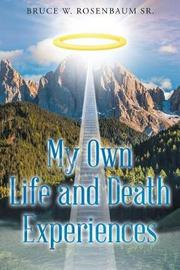 My Own Life and Death Experiences by Bruce W Rosenbaum Sr image