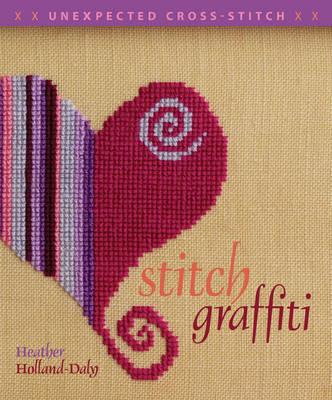 Stitch Graffiti: Unexpected Cross Stitch by Heather Holland-Daly