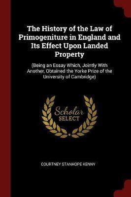 The History of the Law of Primogeniture in England and Its Effect Upon Landed Property by Courtney Stanhope Kenny