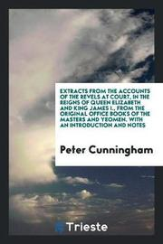 Extracts from the Accounts of the Revels at Court, in the Reigns of Queen Elizabeth and King James I., from the Original Office Books of the Masters and Yeomen. with an Introduction and Notes by Peter Cunningham