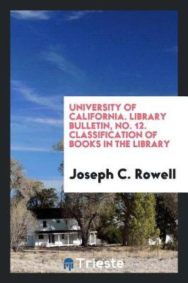University of California. Library Bulletin, No. 12. Classification of Books in the Library by Joseph C Rowell