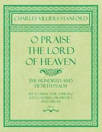 O Praise the Lord of Heaven - The Hundred and Fiftieth Psalm - Set to Music for Soprano Solo, Chorus, Orchestra and Organ - Op.27 by Charles Villiers Stanford