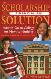 Scholarship Financial Aid Solution: How to Go to College for Next to Nothing by Debra Lipphardt image