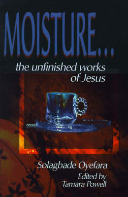 Moisture...: The Unfinished Works of Jesus by Solagbade Oyefara