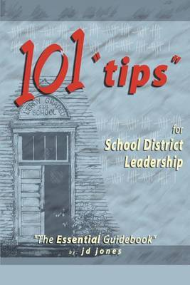 101 Tips for School District Leadership: The Essential Guidebook by J.D. Jones
