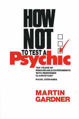How Not to Test a Psychic: Ten Years of Remarkable Experiments with Renowned Clairvoyant Pavel Stepanek by Martin Gardner