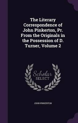 The Literary Correspondence of John Pinkerton, PR. from the Originals in the Possession of D. Turner, Volume 2 by John Pinkerton
