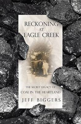 Reckoning at Eagle Creek: The Secret Legacy of Coal in the Heartland by Jeff Bigger