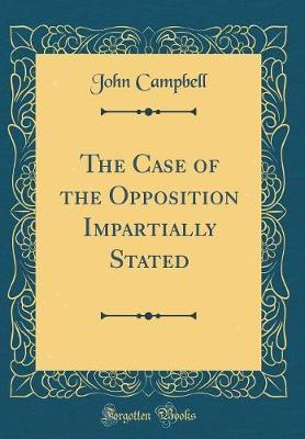 The Case of the Opposition Impartially Stated (Classic Reprint) by John Campbell