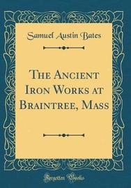 The Ancient Iron Works at Braintree, Mass (Classic Reprint) by Samuel Austin Bates image