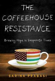 The Coffeehouse Resistance: Brewing Hope in Desperate Times by Sarina Prabasi