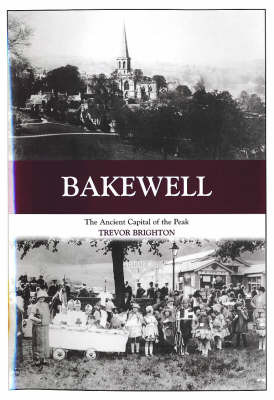Bakewell: The Ancient Capital of the Peak by Trevor Brighton
