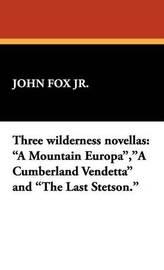 Three Wilderness Novellas: A Mountain Europa, a Cumberland Vendetta and the Last Stetson. by John Fox