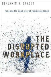 The Disrupted Workplace by Benjamin H. Snyder