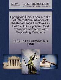Springfield Ohio, Local No 352 of International Alliance of Theatrical Stage Employees V. Settos U.S. Supreme Court Transcript of Record with Supporting Pleadings by Joseph A Padway