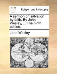 A Sermon on Salvation by Faith. by John Wesley, ... the Ninth Edition. by John Wesley