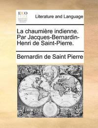La Chaumire Indienne. Par Jacques-Bernardin-Henri de Saint-Pierre. by Bernardin De Saint Pierre