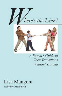 Where's the Line? a Parent's Guide to Teen Transitions Without Trauma by Lisa Mangoni