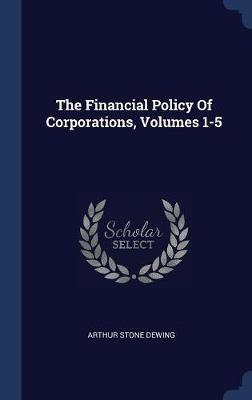 The Financial Policy of Corporations, Volumes 1-5 by Arthur Stone Dewing image