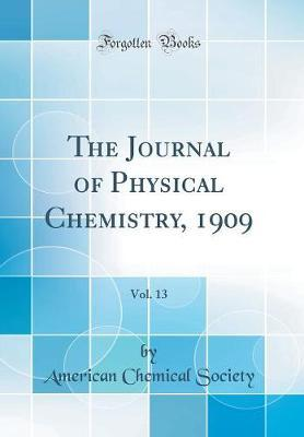 The Journal of Physical Chemistry, 1909, Vol. 13 (Classic Reprint) by American Chemical Society