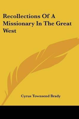 Recollections of a Missionary in the Great West by Cyrus Townsend Brady