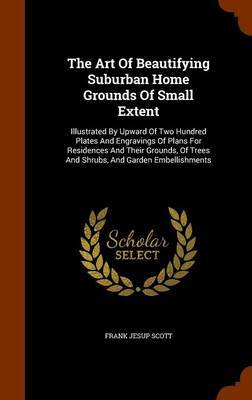 The Art of Beautifying Suburban Home Grounds of Small Extent by Frank Jesup Scott