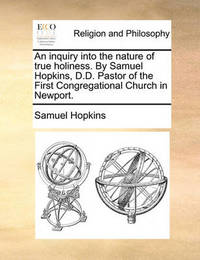 An Inquiry Into the Nature of True Holiness. by Samuel Hopkins, D.D. Pastor of the First Congregational Church in Newport by Samuel Hopkins image
