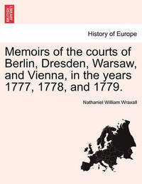 Memoirs of the Courts of Berlin, Dresden, Warsaw, and Vienna, in the Years 1777, 1778, and 1779. by Nathaniel William Wraxall