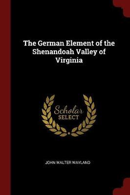 The German Element of the Shenandoah Valley of Virginia by John Walter Wayland