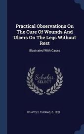 Practical Observations on the Cure of Wounds and Ulcers on the Legs Without Rest image