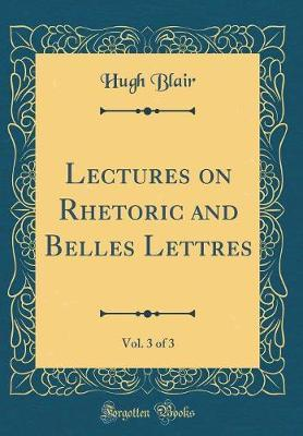 Lectures on Rhetoric and Belles Lettres, Vol. 3 of 3 (Classic Reprint) by Hugh Blair