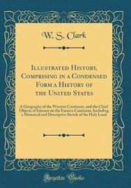 Illustrated History, Comprising in a Condensed Form a History of the United States by W S Clark image