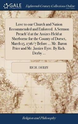 Love to Our Church and Nation Recommended and Enforced. a Sermon Preach'd at the Assizes Held at Sherborne for the County of Dorset, March 15. 1716/7 Before ... Mr. Baron Price and Mr. Justice Eyre. by Rich. Derby ... by Rich Derby