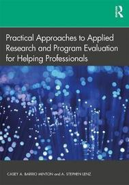 Practical Approaches to Applied Research and Program Evaluation for Helping Professionals by Casey A. Barrio Minton