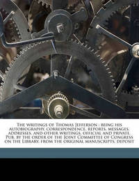 The Writings of Thomas Jefferson: Being His Autobiography, Correspondence, Reports, Messages, Addresses, and Other Writings, Official and Private. Pub. by the Order of the Joint Committee of Congress on the Library, from the Original Manuscripts, Deposit by Thomas Jefferson