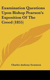 Examination Questions Upon Bishop Pearson's Exposition of the Creed (1855) by Charles Anthony Swainson image