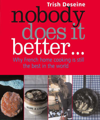 Nobody Does It Better: Why French Home Cooking is Still the Best in the World by Trish Deseine
