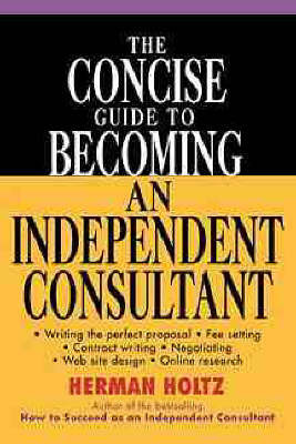 The Concise Guide to Becoming an Independent Consultant by Herman R Holtz