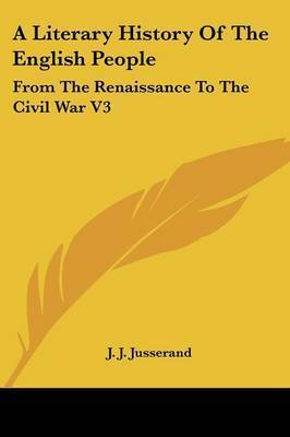 A Literary History Of The English People: From The Renaissance To The Civil War V3 by J.J. Jusserand