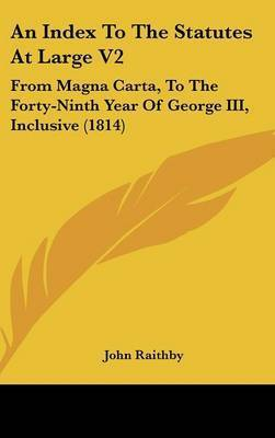 An Index to the Statutes at Large V2: From Magna Carta, to the Forty-Ninth Year of George III, Inclusive (1814) by John Raithby