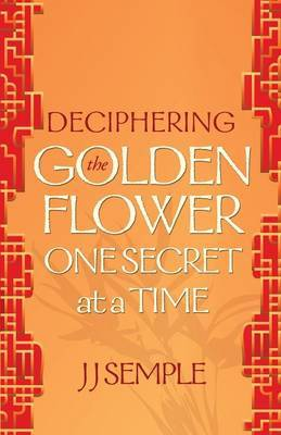 Deciphering the Golden Flower One Secret at a Time by JJ Semple