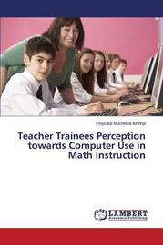 Teacher Trainees Perception Towards Computer Use in Math Instruction by Ishenyi Polycarp Muchesia