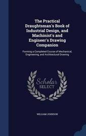 The Practical Draughtsman's Book of Industrial Design, and Machinist's and Engineer's Drawing Companion by William Johnson