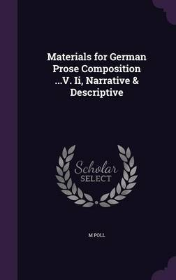 Materials for German Prose Composition ...V. II, Narrative & Descriptive by M Poll