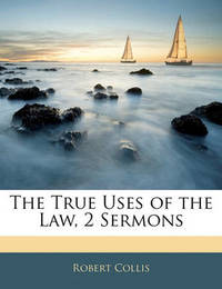 The True Uses of the Law, 2 Sermons by Robert Collis