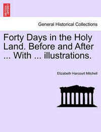Forty Days in the Holy Land. Before and After ... with ... Illustrations. by Elizabeth Harcourt Mitchell